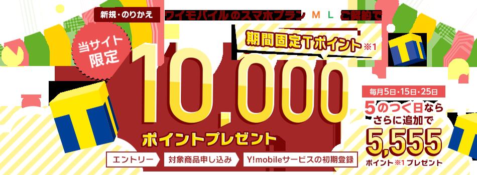 当サイト限定 新規・のりかえ ワイモバイルのスマホプランMLご契約で期間固定Tポイント※1 10,000ポイントプレゼント 毎月5日・15日・25日 5のつく日なら さらに追加で5,555ポイント※1プレゼント エントリー>対象商品申し込み>Y!mobileサービスの初期登録