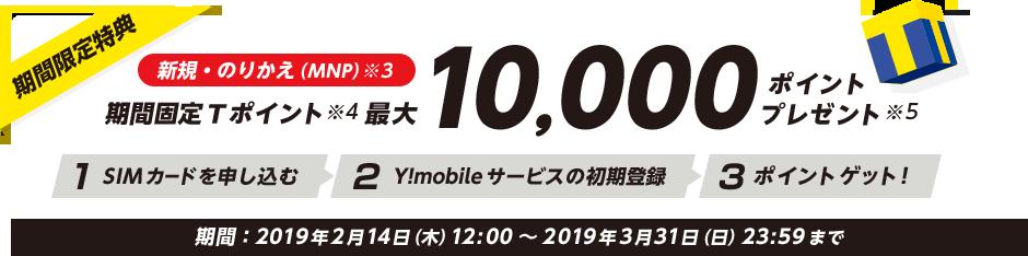 期間限定特典 新規・のりかえ(MNP)※3 期間固定Tポイント※4 最大 10,000ポイント プレゼント ※5 ステップ1 SIMカードを申し込む ステップ2 Y!mobileサービスの初期登録 ステップ3 ポイントゲット! 期間:2019年2月14日(木)12:00から2019年3月31日(日)23:59まで