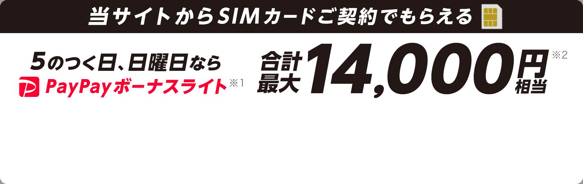 当サイトからSIMカードご契約でもらえる 5のつく日(5日、15日、25日)、日曜日なら PayPayボーナスライト※1 合計最大14,000円※2 相当