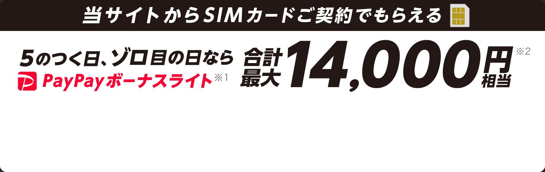 当サイトからSIMカードご契約でもらえる 5のつく日(5日、15日、25日)、ゾロ目の日(11日、22日)なら PayPayボーナスライト※1 合計最大14,000円※2 相当