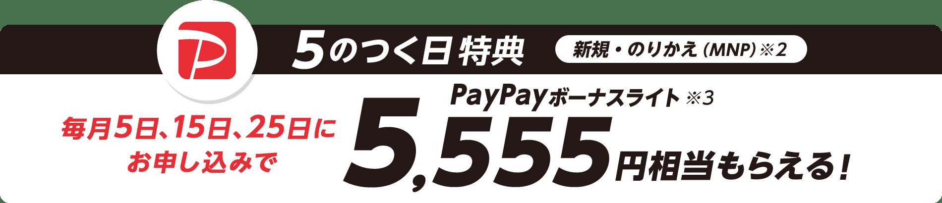 5のつく日特典 新規・のりかえ(MNP)※2 毎月5日、15日、25日にお申し込みでPayPayボーナスライト※3 5,555円相当もらえる!