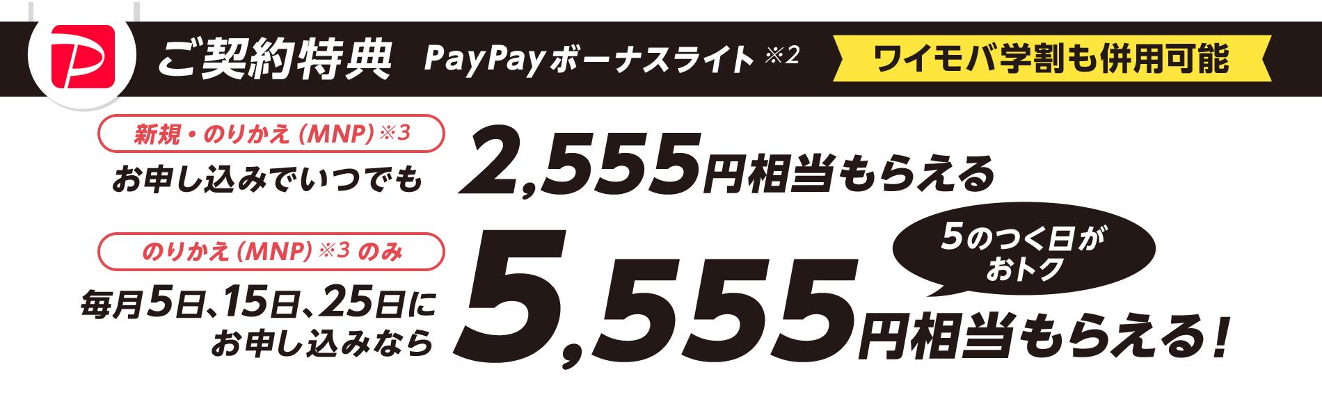 ご契約特典 PayPayボーナスライト※2 新規・のりかえ(MNP)※3 お申し込みでいつでも2,555円相当もらえる のりかえ(MNP)※3 のみ 毎月5日、15日、25日にお申し込みなら5,555円相当もらえる! 5のつく日がおトク ワイモバ学割も併用可能