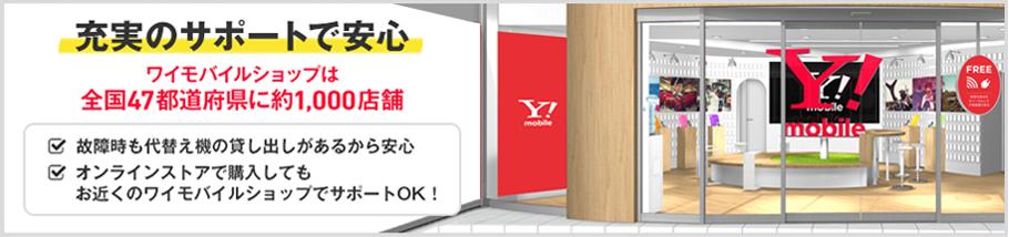 充実のサポートで安心 ワイモバイルショップには全国47都道府県に約1,000店店舗 故障時も代替え機の貸し出しがあるから安心 オンラインストアで購入してもお近くのワイモバイルショップでサポートOK!
