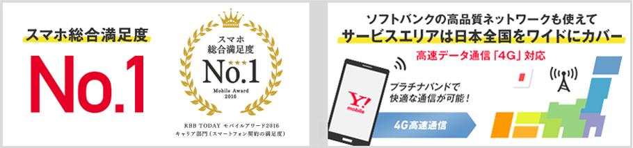 スマホ総合満足度No.1(RBB TODAY モバイルアワード2016 キャリア部門、スマートフォン契約の満足度)ソフトバンクの高品質ネットワークも使えてサービスエリアは日本全国をワイドにカバー 高速データ通信「4G対応」 プラチナバンドで快適な通信が可能!
