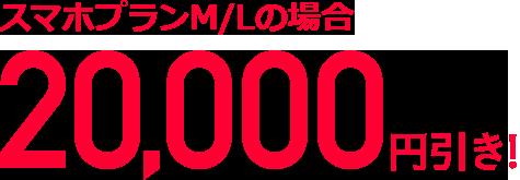 スマホプランM/Lの場合20,000円引き!