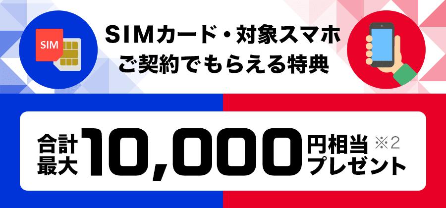 SIMカード・対象スマホご契約でもらえる特典 合計最大10,000円相当プレゼント※2