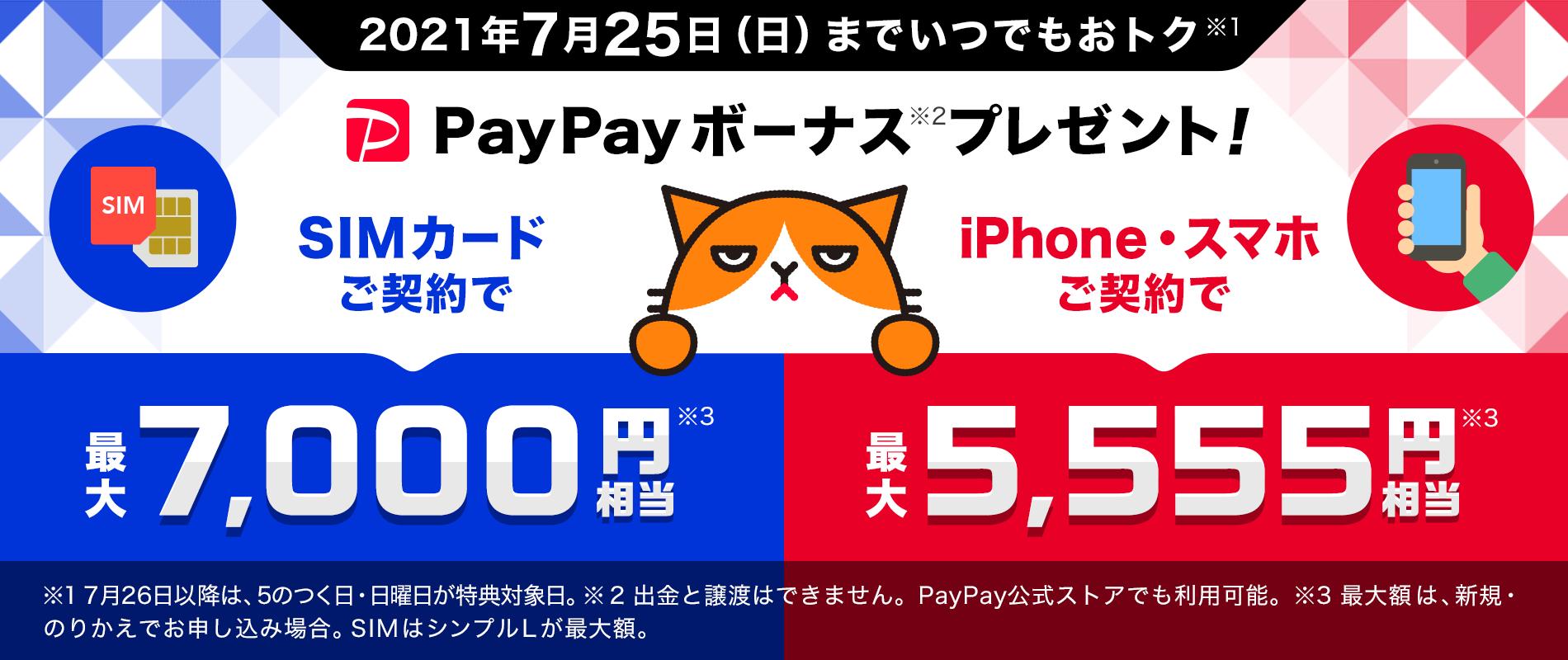 2021年7月25日(日)までいつでもおトク PayPayボーナス※1プレゼント! SIMカードご契約で 最大7,000円相当※2 iPhone・スマホご契約で 最大5,555円相当※2 ※1 出金と譲渡はできません。PayPay公式ストアでも利用可能。 ※2 最大額は新規・のりかえでお申し込みの場合。SIMはシンプルLが最大額。