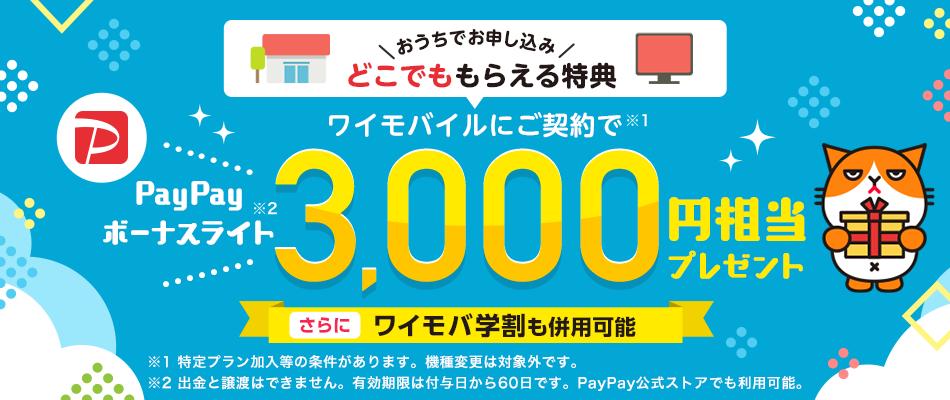 おうちでお申し込み どこでももらえる特典 ワイモバイルご契約で ※1 PayPayボーナスライト ※2 3,000円相当プレゼント さらにワイモバ学割も併用可能 ※1 特定プラン加入等の条件があります。機種変更は対象外です。※2 出金と譲渡はできません。有効期限は付与日から60日です。PayPay公式ストアでも利用可能。