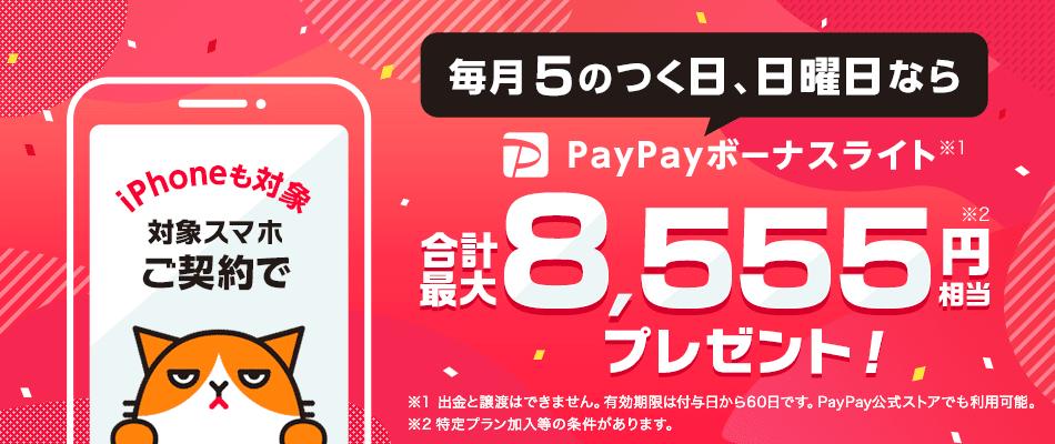 iPhoneも対象 対象スマホご契約で 毎月5のつく日、日曜日なら PayPayボーナスライト※1 合計最大8,555円※2相当プレゼント! ※1 出金と譲渡はできません。有効期限は付与日から60日です。PayPay公式ストアでも利用可能。 ※2 特定プラン加入等の条件があります。