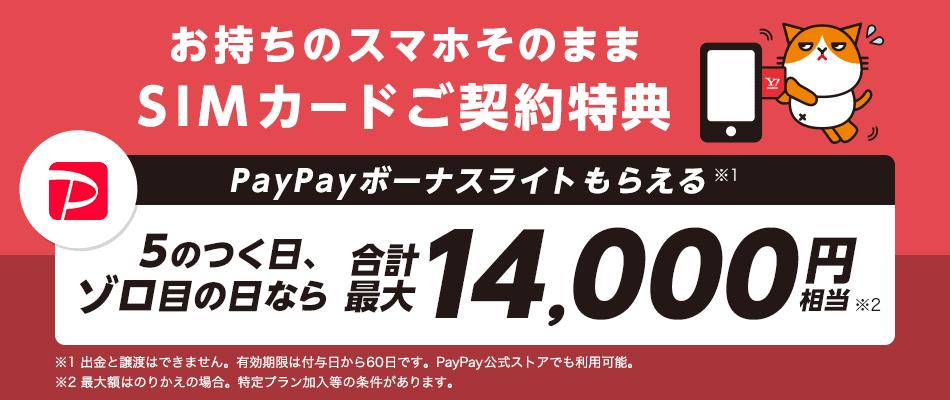 お持ちのスマホそのまま SIMカードご契約特典 PayPayボーナスライトもらえる※1 5のつく日、ゾロ目の日なら 合計最大14,000円※2 相当 ※1 出金と譲渡はできません。有効期限は付与日から60日です。PayPay公式ストアでも利用可。 ※2 最大額はのりかえの場合。特定プラン加入等の条件があります。